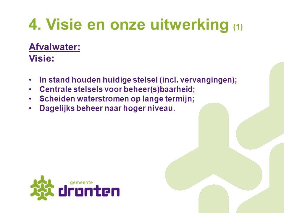 4. Visie en onze uitwerking (1) Afvalwater: Visie: In stand houden huidige stelsel (incl. vervangingen); Centrale stelsels voor beheer(s)baarheid; Sch