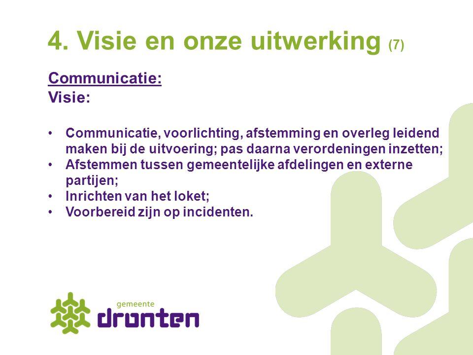 4. Visie en onze uitwerking (7) Communicatie: Visie: Communicatie, voorlichting, afstemming en overleg leidend maken bij de uitvoering; pas daarna ver