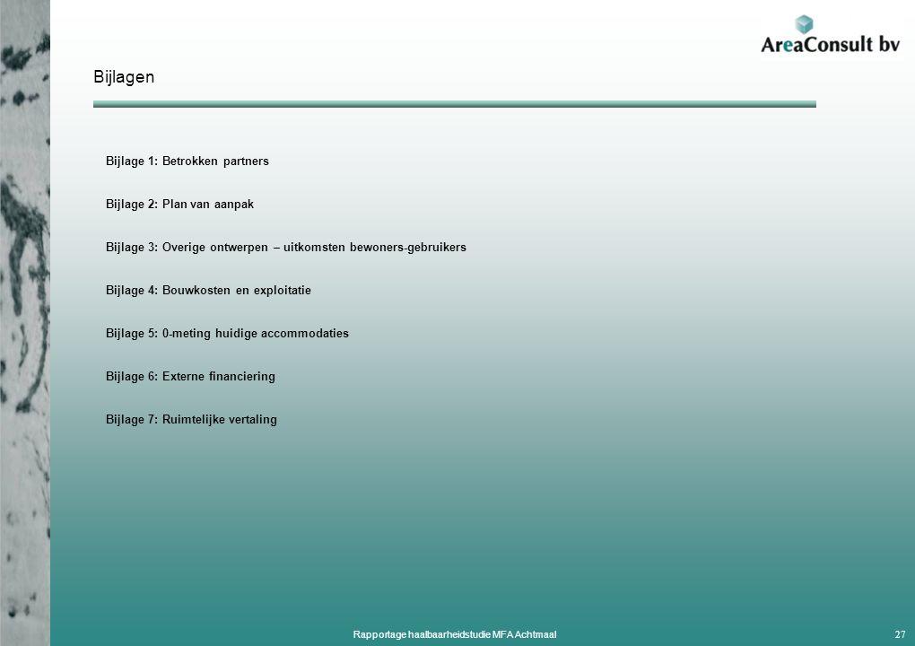 Bijlagen Bijlage 1: Betrokken partners Bijlage 2: Plan van aanpak Bijlage 3: Overige ontwerpen – uitkomsten bewoners-gebruikers Bijlage 4: Bouwkosten en exploitatie Bijlage 5: 0-meting huidige accommodaties Bijlage 6: Externe financiering Bijlage 7: Ruimtelijke vertaling 27 Rapportage haalbaarheidstudie MFA Achtmaal