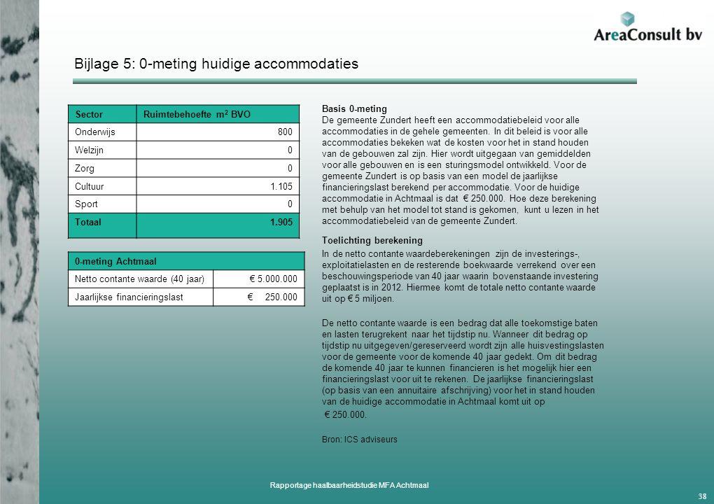 Bijlage 5: 0-meting huidige accommodaties Rapportage haalbaarheidstudie MFA Achtmaal 38 Toelichting berekening In de netto contante waardeberekeningen zijn de investerings-, exploitatielasten en de resterende boekwaarde verrekend over een beschouwingsperiode van 40 jaar waarin bovenstaande investering geplaatst is in 2012.