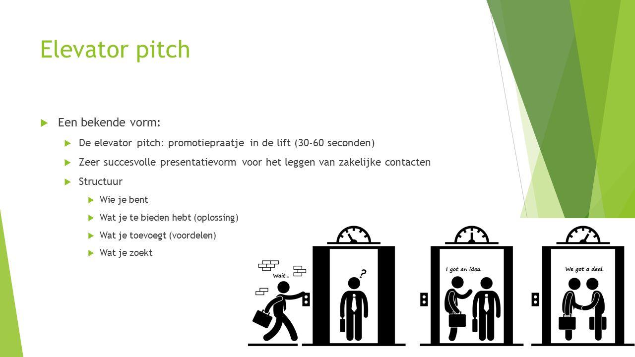 Elevator pitch  Een bekende vorm:  De elevator pitch: promotiepraatje in de lift (30-60 seconden)  Zeer succesvolle presentatievorm voor het leggen van zakelijke contacten  Structuur  Wie je bent  Wat je te bieden hebt (oplossing)  Wat je toevoegt (voordelen)  Wat je zoekt