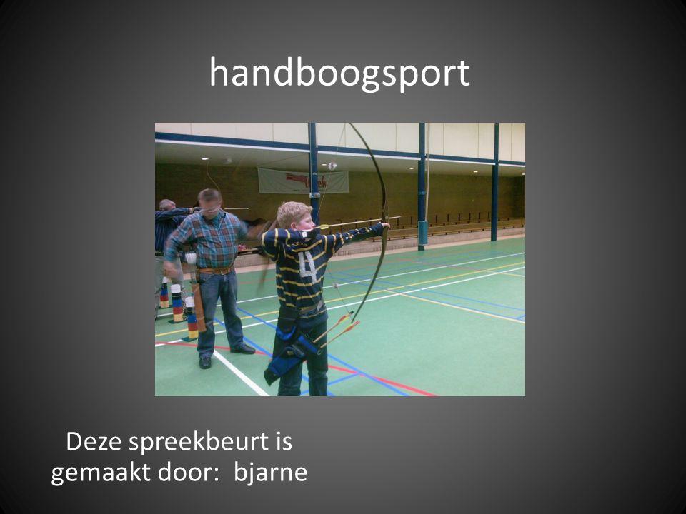 handboogsport Deze spreekbeurt is gemaakt door: bjarne