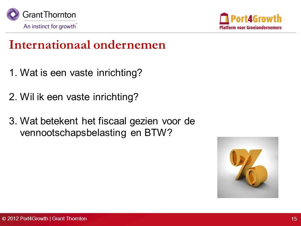 © 2012 Port4Growth | Grant Thornton Internationaal ondernemen 1. Wat is een vaste inrichting? 2. Wil ik een vaste inrichting? 3. Wat betekent het fisc