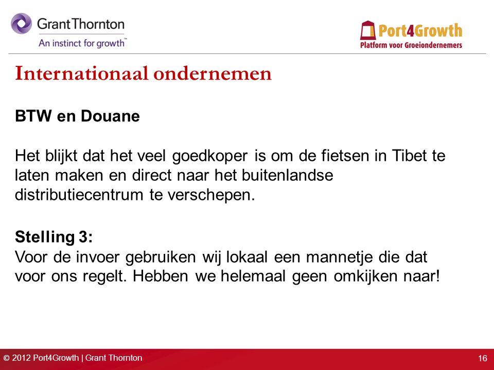 © 2012 Port4Growth | Grant Thornton Internationaal ondernemen BTW en Douane Het blijkt dat het veel goedkoper is om de fietsen in Tibet te laten maken en direct naar het buitenlandse distributiecentrum te verschepen.