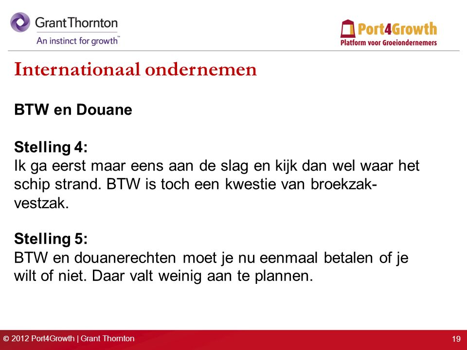 © 2012 Port4Growth | Grant Thornton Internationaal ondernemen BTW en Douane Stelling 4: Ik ga eerst maar eens aan de slag en kijk dan wel waar het schip strand.