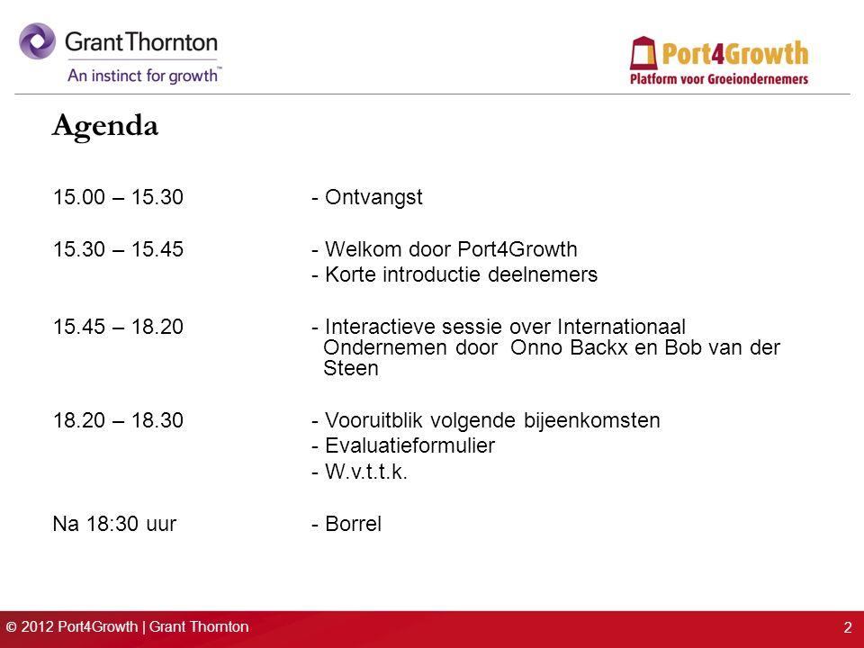 © 2012 Port4Growth | Grant Thornton 2 Agenda 15.00 – 15.30 - Ontvangst 15.30 – 15.45- Welkom door Port4Growth - Korte introductie deelnemers 15.45 – 18.20- Interactieve sessie over Internationaal Ondernemen door Onno Backx en Bob van der Steen 18.20 – 18.30- Vooruitblik volgende bijeenkomsten - Evaluatieformulier - W.v.t.t.k.