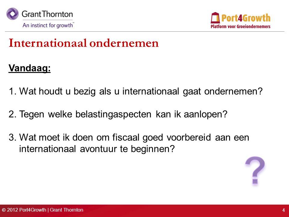© 2012 Port4Growth | Grant Thornton Internationaal ondernemen Vandaag: 1. Wat houdt u bezig als u internationaal gaat ondernemen? 2. Tegen welke belas