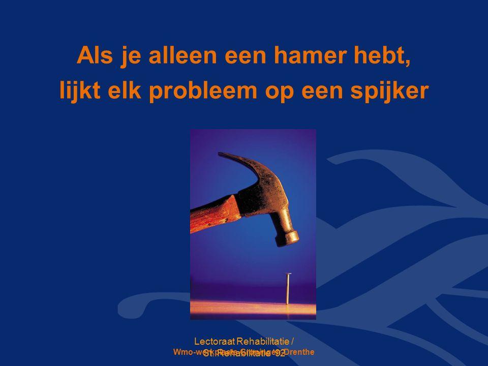 Wmo-werkplaats Groningen-Drenthe Als je alleen een hamer hebt, lijkt elk probleem op een spijker Lectoraat Rehabilitatie / St.