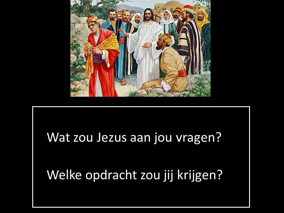 Wat zou Jezus aan jou vragen? Welke opdracht zou jij krijgen?
