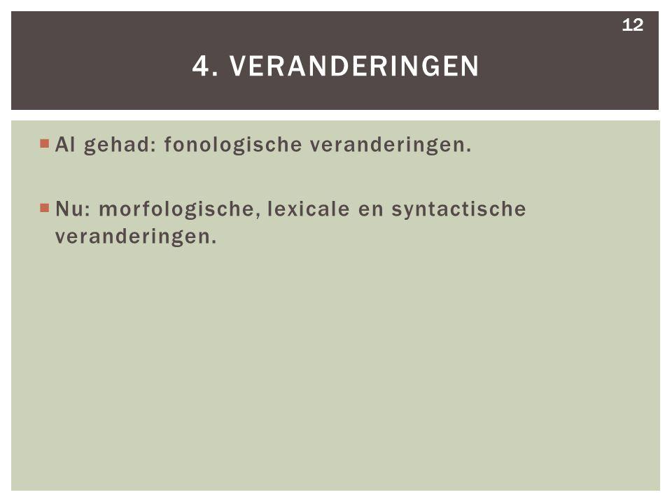  Al gehad: fonologische veranderingen.  Nu: morfologische, lexicale en syntactische veranderingen. 4. VERANDERINGEN 12