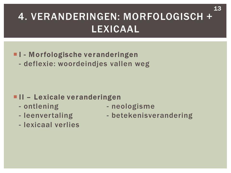  I - Morfologische veranderingen - deflexie: woordeindjes vallen weg  II – Lexicale veranderingen - ontlening - neologisme - leenvertaling - betekenisverandering - lexicaal verlies 4.