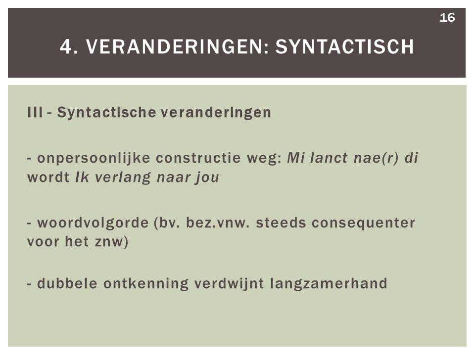 III - Syntactische veranderingen - onpersoonlijke constructie weg: Mi lanct nae(r) di wordt Ik verlang naar jou - woordvolgorde (bv. bez.vnw. steeds c