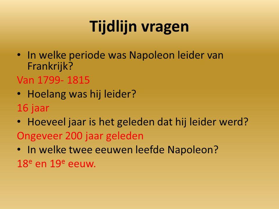 Tijdlijn vragen In welke periode was Napoleon leider van Frankrijk? Van 1799- 1815 Hoelang was hij leider? 16 jaar Hoeveel jaar is het geleden dat hij