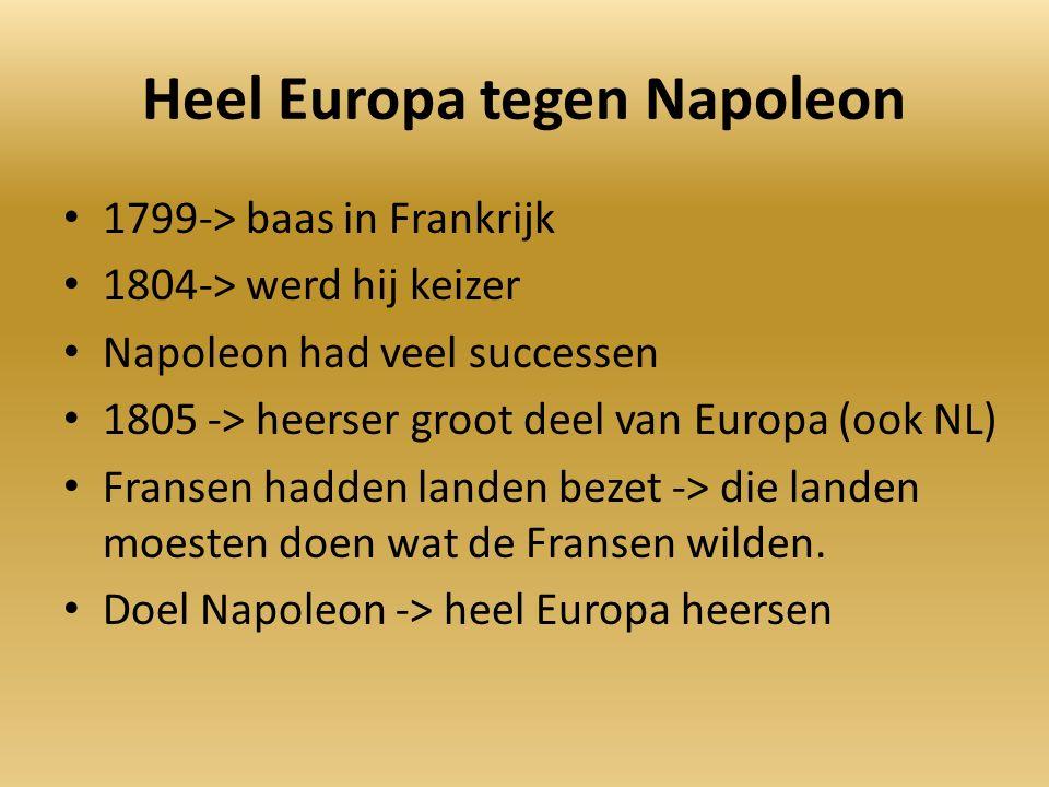 Heel Europa tegen Napoleon 1799-> baas in Frankrijk 1804-> werd hij keizer Napoleon had veel successen 1805 -> heerser groot deel van Europa (ook NL) Fransen hadden landen bezet -> die landen moesten doen wat de Fransen wilden.