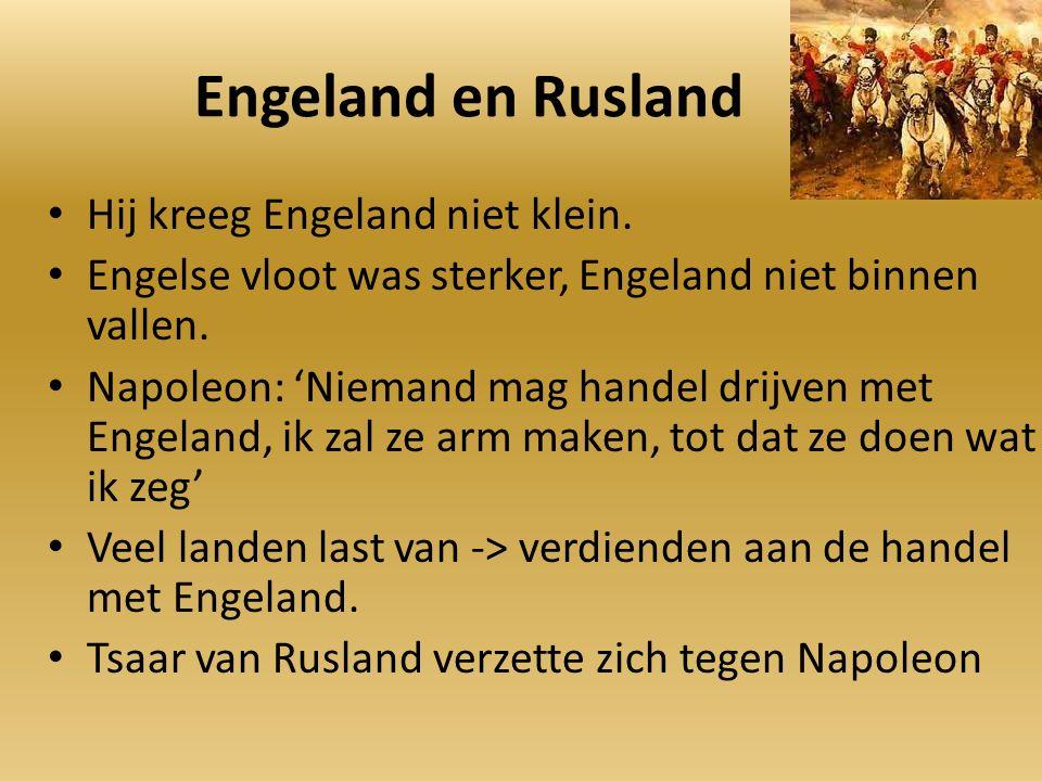 Engeland en Rusland Hij kreeg Engeland niet klein. Engelse vloot was sterker, Engeland niet binnen vallen. Napoleon: 'Niemand mag handel drijven met E