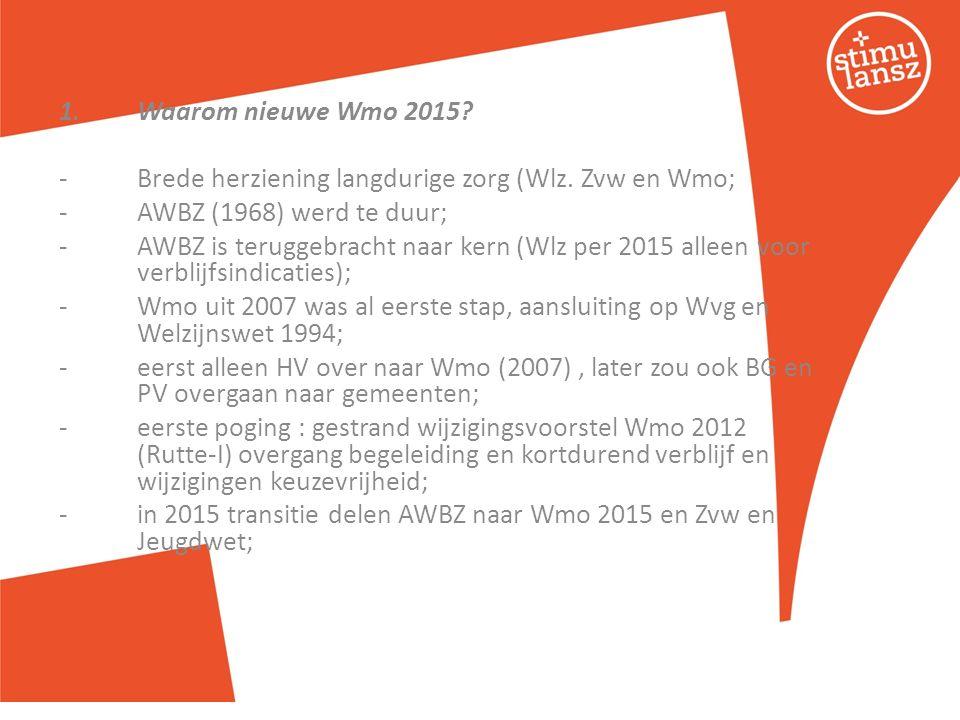1.Waarom nieuwe Wmo 2015? -Brede herziening langdurige zorg (Wlz. Zvw en Wmo; -AWBZ (1968) werd te duur; -AWBZ is teruggebracht naar kern (Wlz per 201