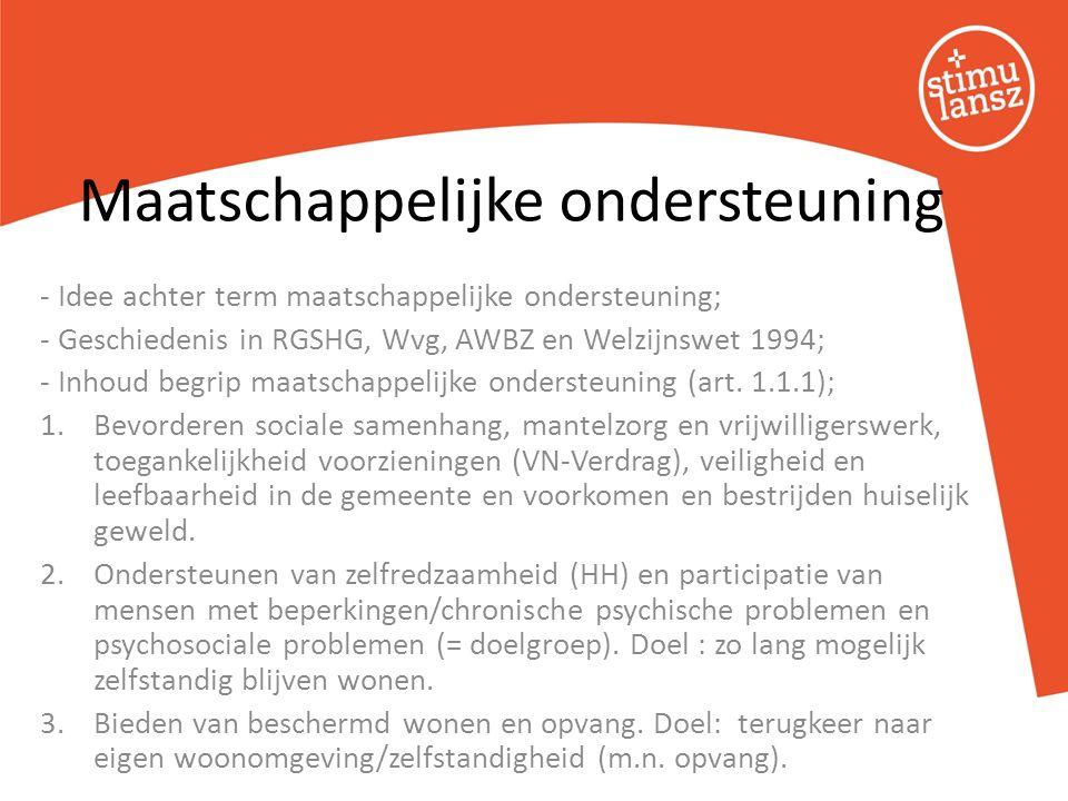 - Idee achter term maatschappelijke ondersteuning; - Geschiedenis in RGSHG, Wvg, AWBZ en Welzijnswet 1994; - Inhoud begrip maatschappelijke ondersteuning (art.