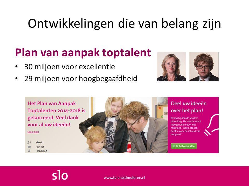 Plan van aanpak toptalent 30 miljoen voor excellentie 29 miljoen voor hoogbegaafdheid Ontwikkelingen die van belang zijn www.talentstimuleren.nl