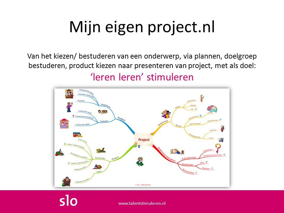 Van het kiezen/ bestuderen van een onderwerp, via plannen, doelgroep bestuderen, product kiezen naar presenteren van project, met als doel: 'leren leren' stimuleren Mijn eigen project.nl www.talentstimuleren.nl