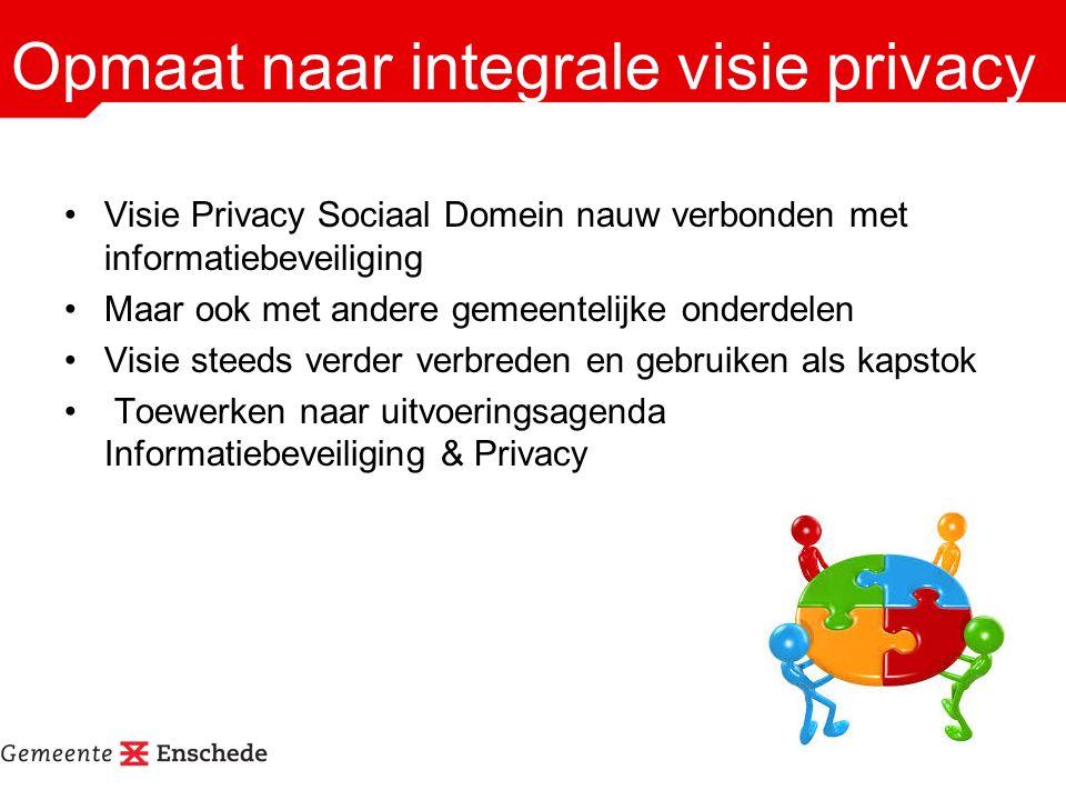 Opmaat naar integrale visie privacy Visie Privacy Sociaal Domein nauw verbonden met informatiebeveiliging Maar ook met andere gemeentelijke onderdelen Visie steeds verder verbreden en gebruiken als kapstok Toewerken naar uitvoeringsagenda Informatiebeveiliging & Privacy