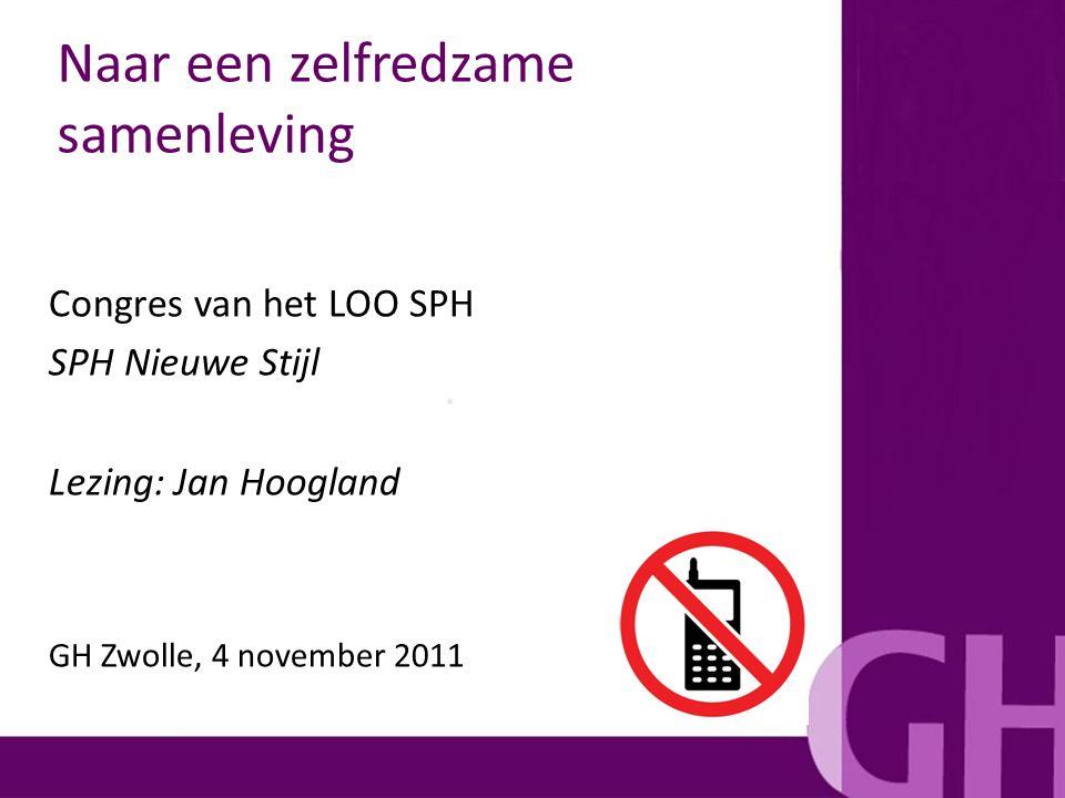Naar een zelfredzame samenleving Congres van het LOO SPH SPH Nieuwe Stijl Lezing: Jan Hoogland GH Zwolle, 4 november 2011