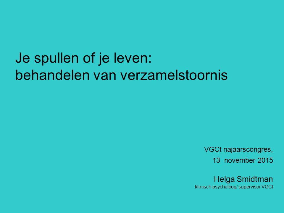 VGCt najaarscongres, 13 november 2015 Helga Smidtman klinisch psycholoog/ supervisor VGCt Je spullen of je leven: behandelen van verzamelstoornis