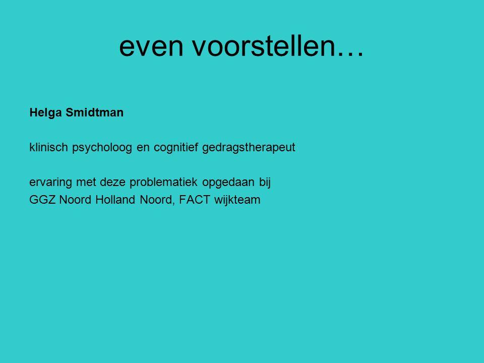 even voorstellen… Helga Smidtman klinisch psycholoog en cognitief gedragstherapeut ervaring met deze problematiek opgedaan bij GGZ Noord Holland Noord