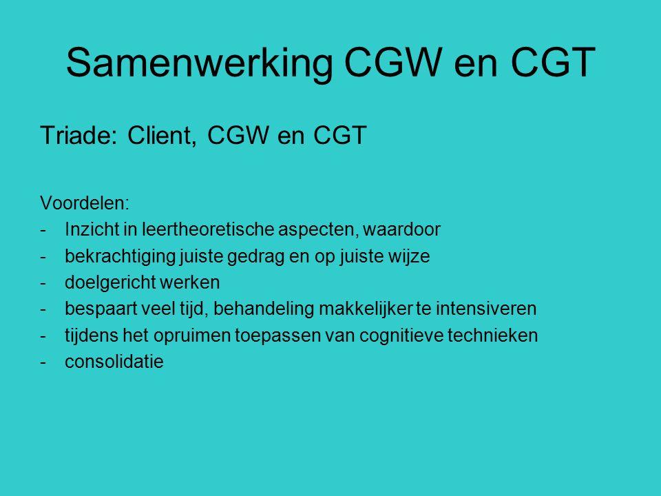 Samenwerking CGW en CGT Triade: Client, CGW en CGT Voordelen: -Inzicht in leertheoretische aspecten, waardoor -bekrachtiging juiste gedrag en op juist