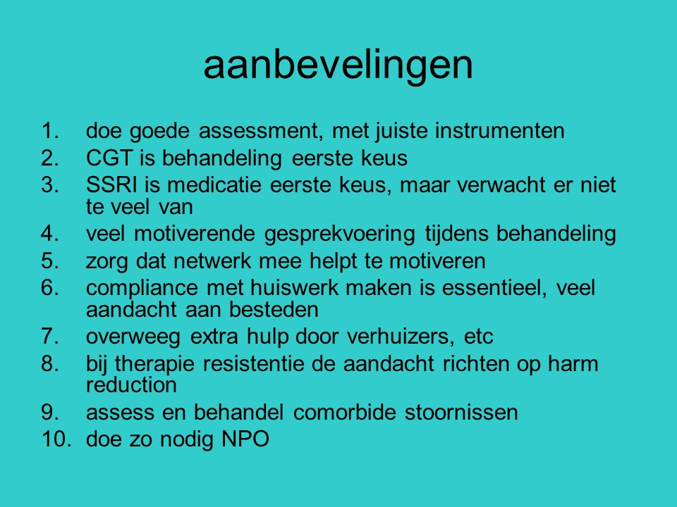 aanbevelingen 1.doe goede assessment, met juiste instrumenten 2.CGT is behandeling eerste keus 3.SSRI is medicatie eerste keus, maar verwacht er niet