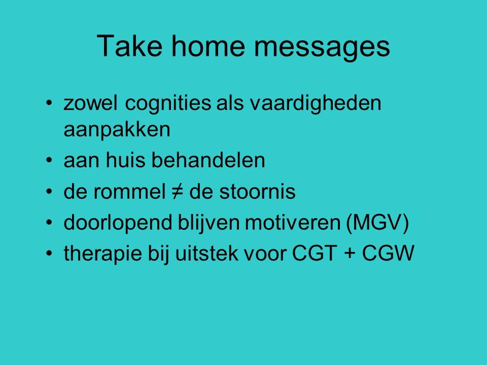Take home messages zowel cognities als vaardigheden aanpakken aan huis behandelen de rommel ≠ de stoornis doorlopend blijven motiveren (MGV) therapie