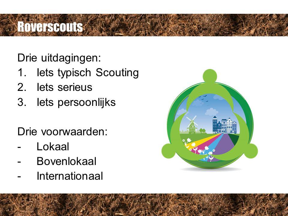 Roverscouts Drie uitdagingen: 1.Iets typisch Scouting 2.Iets serieus 3.Iets persoonlijks Drie voorwaarden: -Lokaal -Bovenlokaal -Internationaal