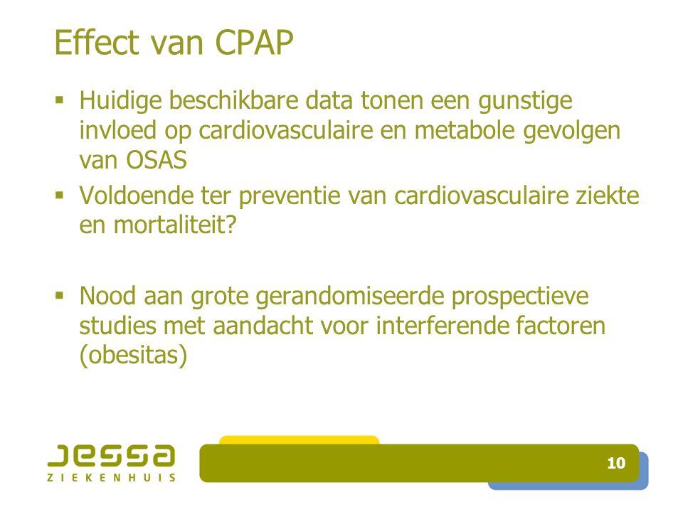 10 Effect van CPAP  Huidige beschikbare data tonen een gunstige invloed op cardiovasculaire en metabole gevolgen van OSAS  Voldoende ter preventie van cardiovasculaire ziekte en mortaliteit.