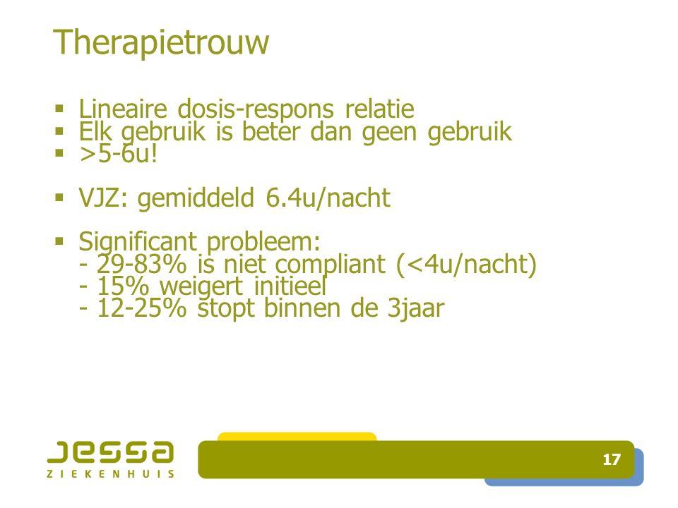 17 Therapietrouw  Lineaire dosis-respons relatie  Elk gebruik is beter dan geen gebruik  >5-6u!  VJZ: gemiddeld 6.4u/nacht  Significant probleem: