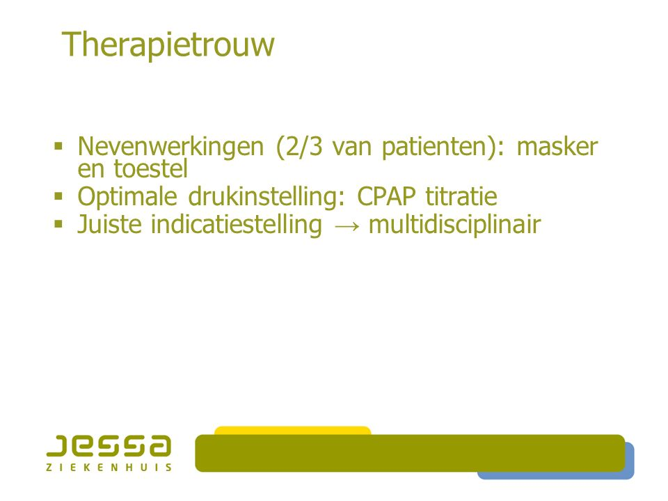 Therapietrouw  Nevenwerkingen (2/3 van patienten): masker en toestel  Optimale drukinstelling: CPAP titratie  Juiste indicatiestelling → multidisciplinair