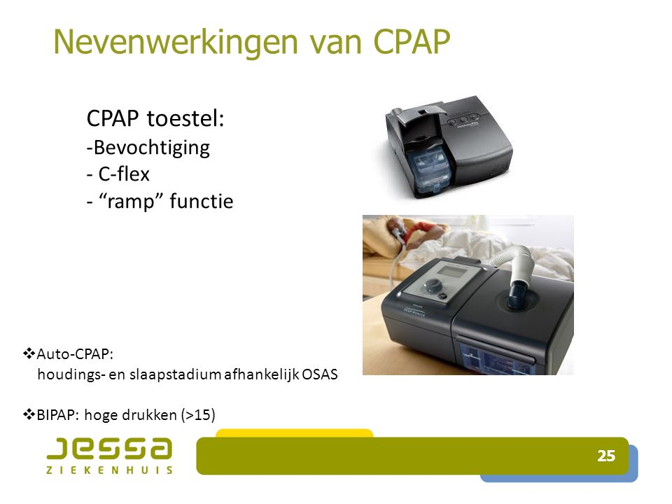 25 Nevenwerkingen van CPAP CPAP toestel: -Bevochtiging - C-flex - ramp functie  Auto-CPAP: houdings- en slaapstadium afhankelijk OSAS  BIPAP: hoge drukken (>15)