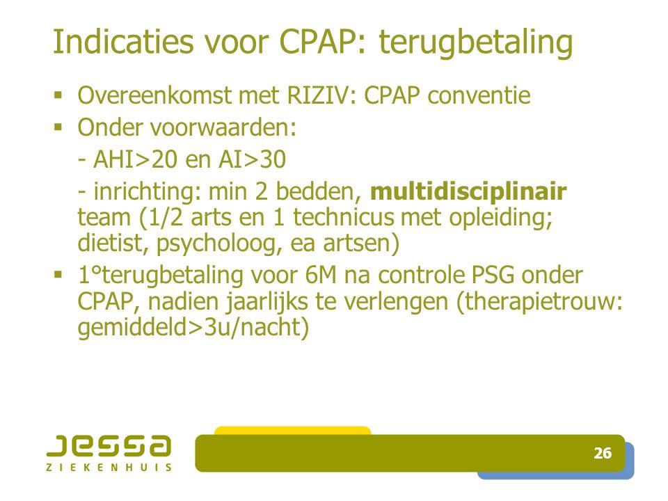 26 Indicaties voor CPAP: terugbetaling  Overeenkomst met RIZIV: CPAP conventie  Onder voorwaarden: - AHI>20 en AI>30 - inrichting: min 2 bedden, mul