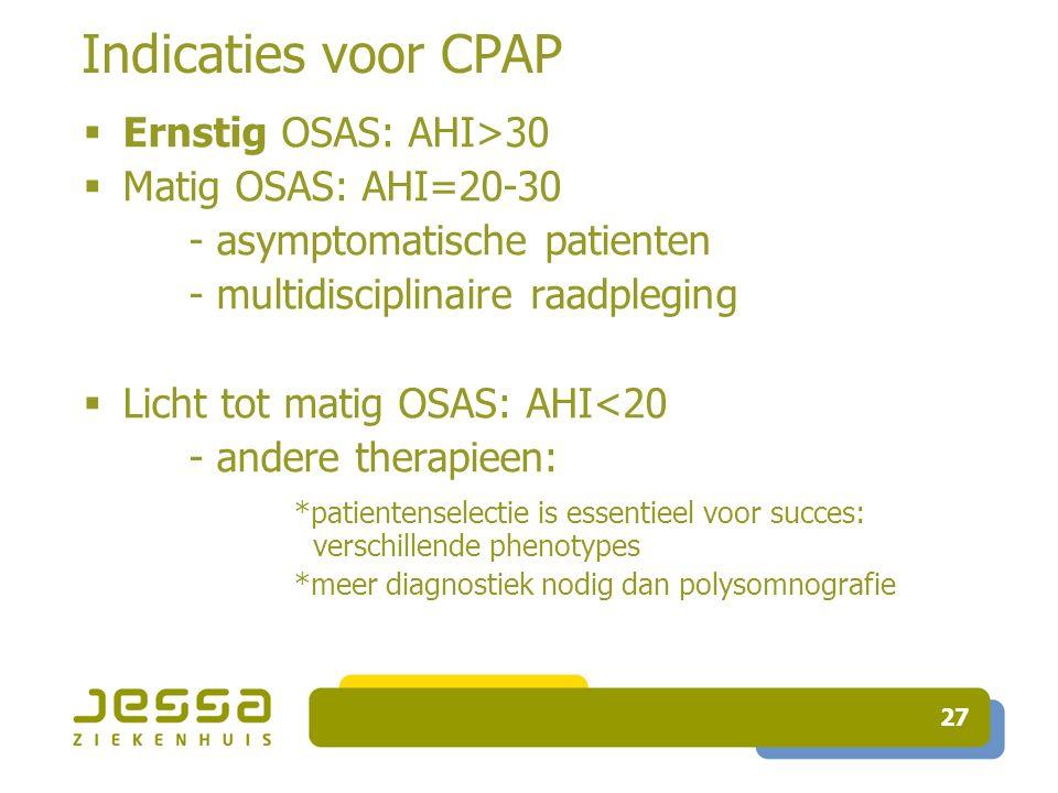 27 Indicaties voor CPAP  Ernstig OSAS: AHI>30  Matig OSAS: AHI=20-30 - asymptomatische patienten - multidisciplinaire raadpleging  Licht tot matig OSAS: AHI<20 - andere therapieen: *patientenselectie is essentieel voor succes: verschillende phenotypes *meer diagnostiek nodig dan polysomnografie