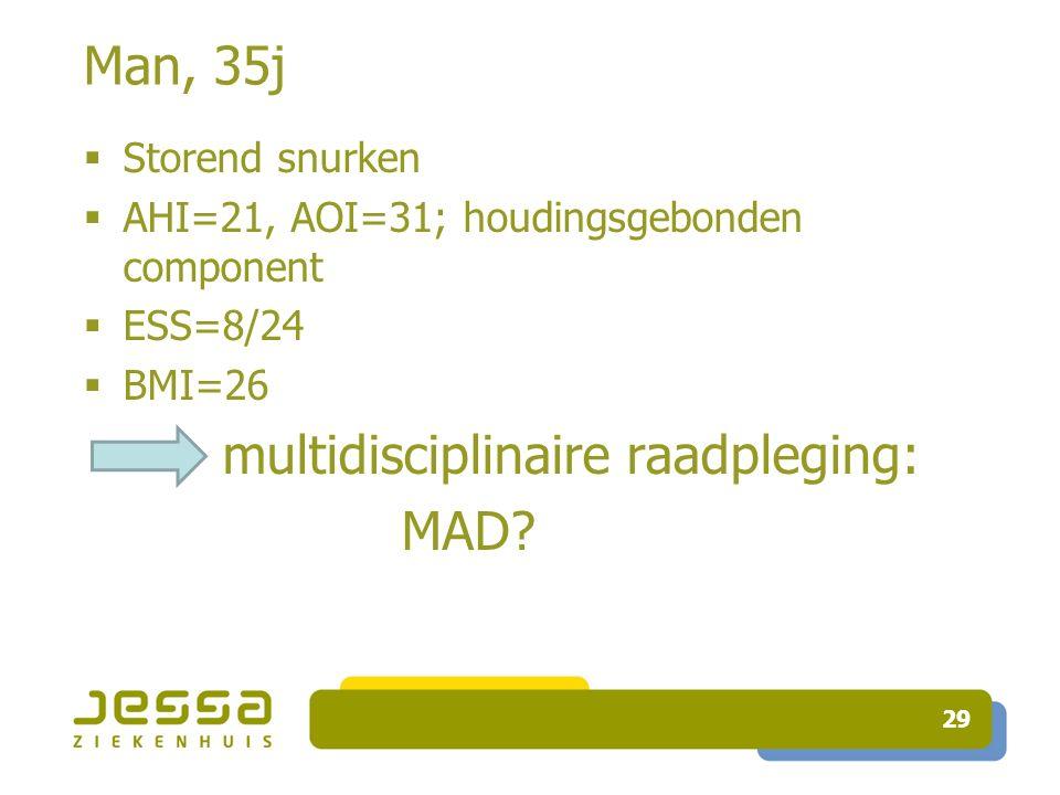 29 Man, 35j  Storend snurken  AHI=21, AOI=31; houdingsgebonden component  ESS=8/24  BMI=26 multidisciplinaire raadpleging: MAD?