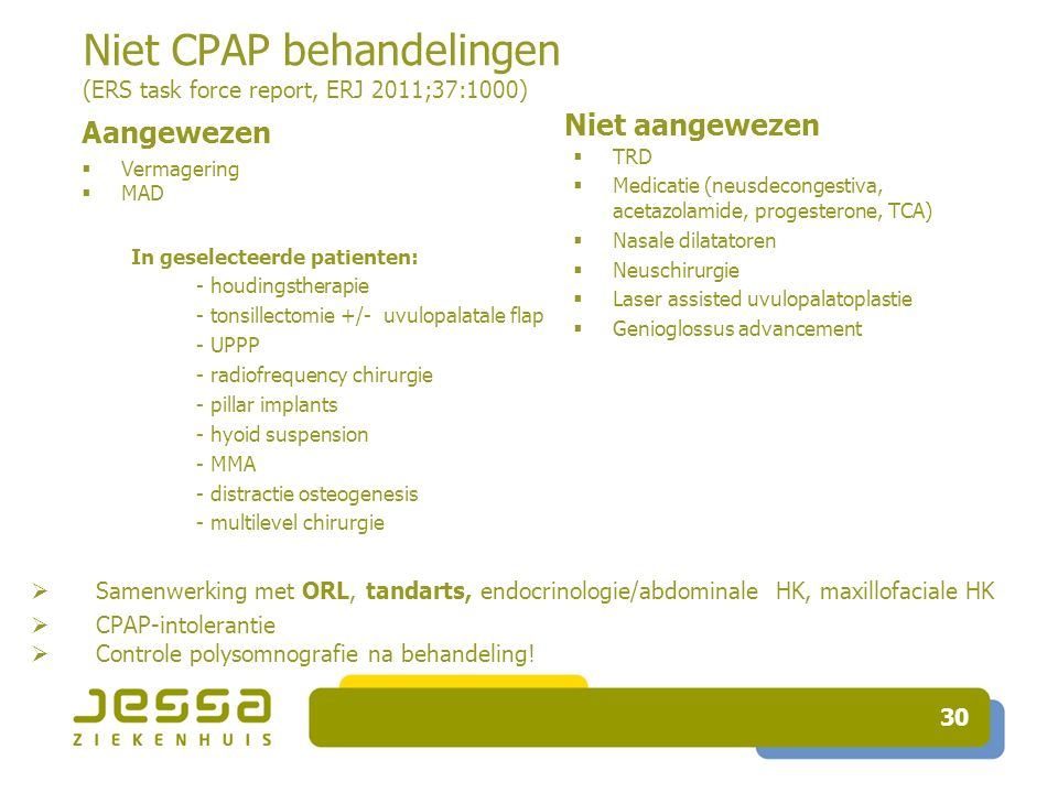 30 Niet CPAP behandelingen (ERS task force report, ERJ 2011;37:1000) Aangewezen  Vermagering  MAD Niet aangewezen  TRD  Medicatie (neusdecongestiva, acetazolamide, progesterone, TCA)  Nasale dilatatoren  Neuschirurgie  Laser assisted uvulopalatoplastie  Genioglossus advancement In geselecteerde patienten: - houdingstherapie - tonsillectomie +/- uvulopalatale flap - UPPP - radiofrequency chirurgie - pillar implants - hyoid suspension - MMA - distractie osteogenesis - multilevel chirurgie  Samenwerking met ORL, tandarts, endocrinologie/abdominale HK, maxillofaciale HK  CPAP-intolerantie  Controle polysomnografie na behandeling!