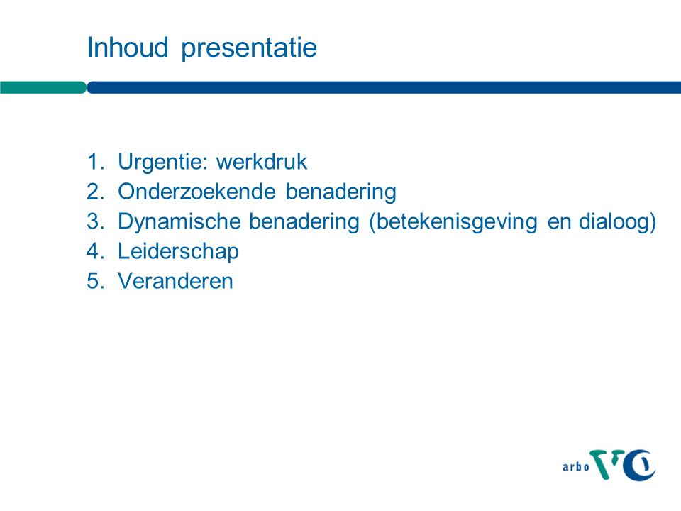 Inhoud presentatie 1.Urgentie: werkdruk 2.Onderzoekende benadering 3.Dynamische benadering (betekenisgeving en dialoog) 4.Leiderschap 5.Veranderen