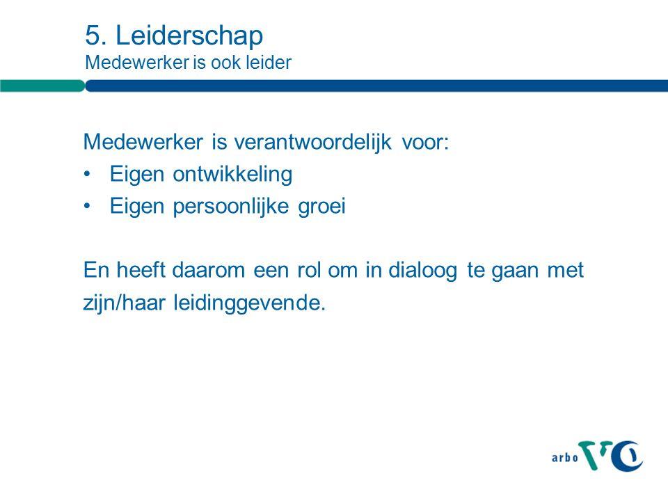 5. Leiderschap Medewerker is ook leider Medewerker is verantwoordelijk voor: Eigen ontwikkeling Eigen persoonlijke groei En heeft daarom een rol om in