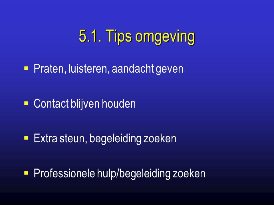 5.1. Tips omgeving  Praten, luisteren, aandacht geven  Contact blijven houden  Extra steun, begeleiding zoeken  Professionele hulp/begeleiding zoe