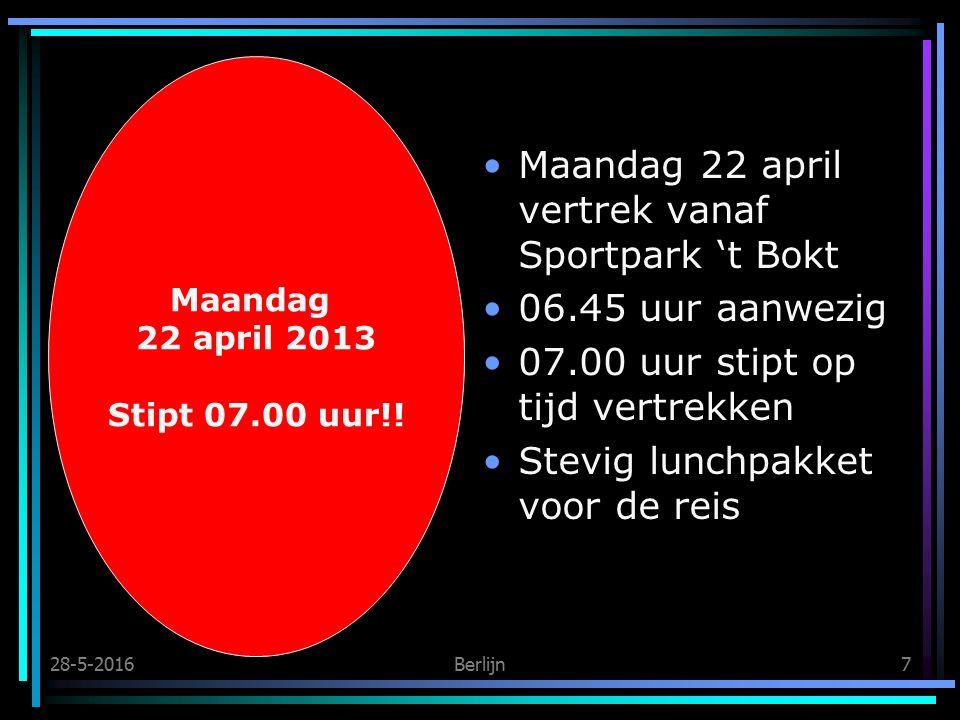 28-5-2016Berlijn7 Maandag 22 april vertrek vanaf Sportpark 't Bokt 06.45 uur aanwezig 07.00 uur stipt op tijd vertrekken Stevig lunchpakket voor de reis Maandag 22 april 2013 Stipt 07.00 uur!!