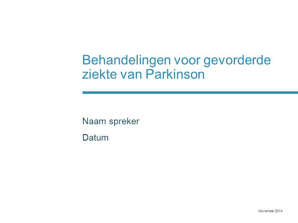 Behandelingen voor gevorderde ziekte van Parkinson Naam spreker Datum November 2014