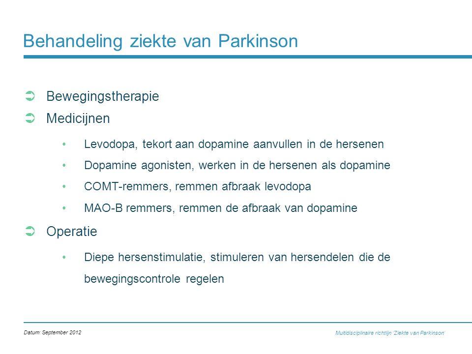 Behandeling ziekte van Parkinson  Bewegingstherapie  Medicijnen Levodopa, tekort aan dopamine aanvullen in de hersenen Dopamine agonisten, werken in de hersenen als dopamine COMT-remmers, remmen afbraak levodopa MAO-B remmers, remmen de afbraak van dopamine  Operatie Diepe hersenstimulatie, stimuleren van hersendelen die de bewegingscontrole regelen Multidisciplinaire richtlijn 'Ziekte van Parkinson' Datum: September 2012