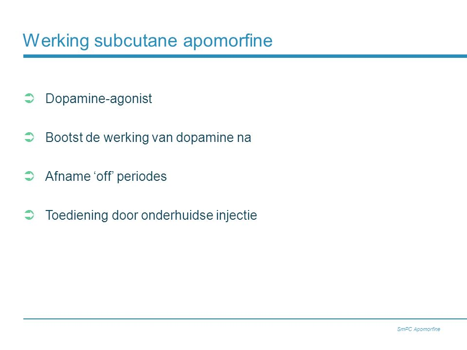 Werking subcutane apomorfine  Dopamine-agonist  Bootst de werking van dopamine na  Afname 'off' periodes  Toediening door onderhuidse injectie SmPC Apomorfine
