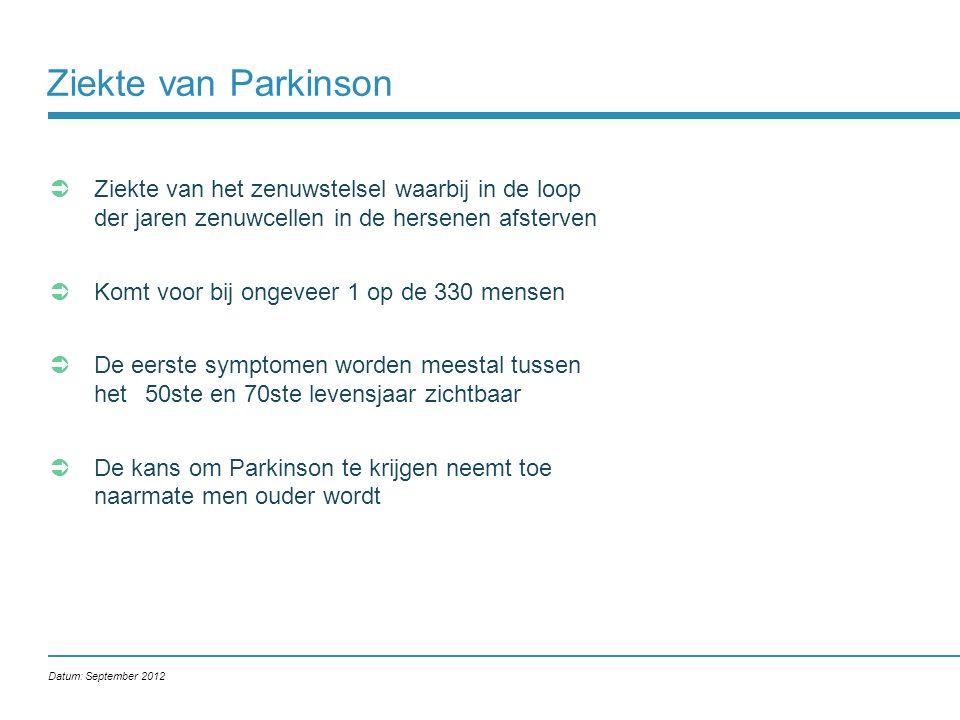 Ziekte van Parkinson  Neurologische aandoening, oorzaak onbekend  Afsterven van zenuwcellen in de Substantia Nigra  Dopamine productie en opslag nemen af  Klachten ontstaan pas wanneer 70% van de zenuwcellen is afgestorven Datum: September 2012