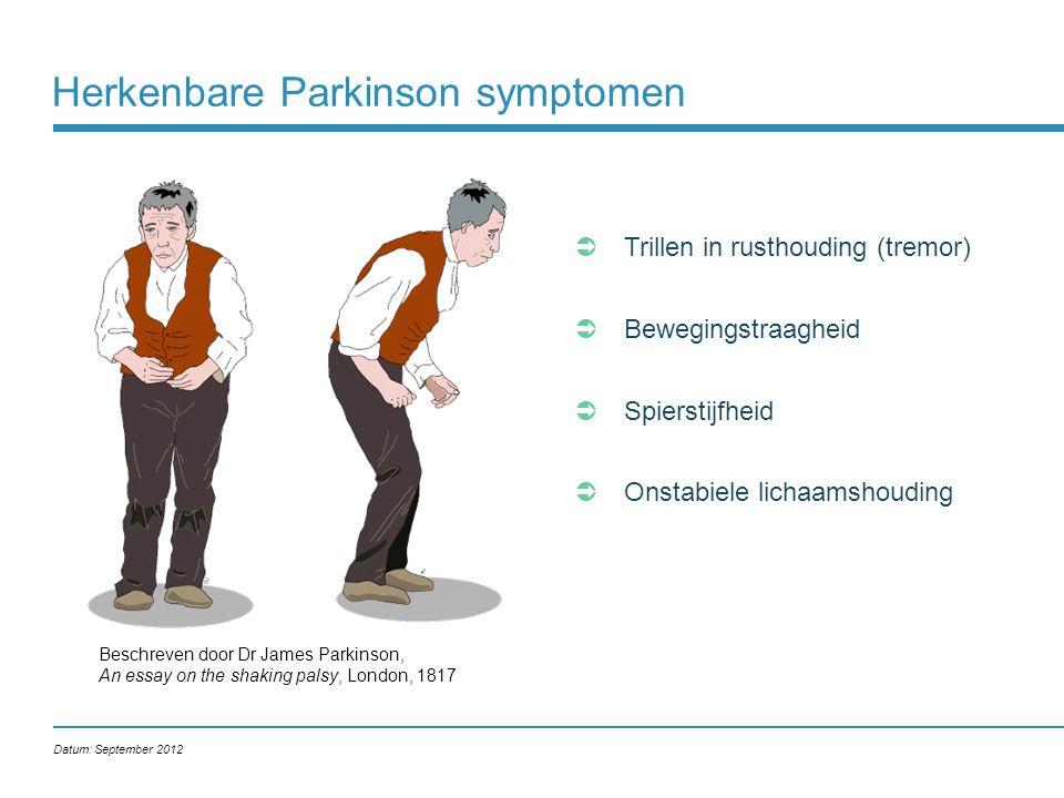 Herkenbare Parkinson symptomen Beschreven door Dr James Parkinson, An essay on the shaking palsy, London, 1817  Trillen in rusthouding (tremor)  Bewegingstraagheid  Spierstijfheid  Onstabiele lichaamshouding Datum: September 2012