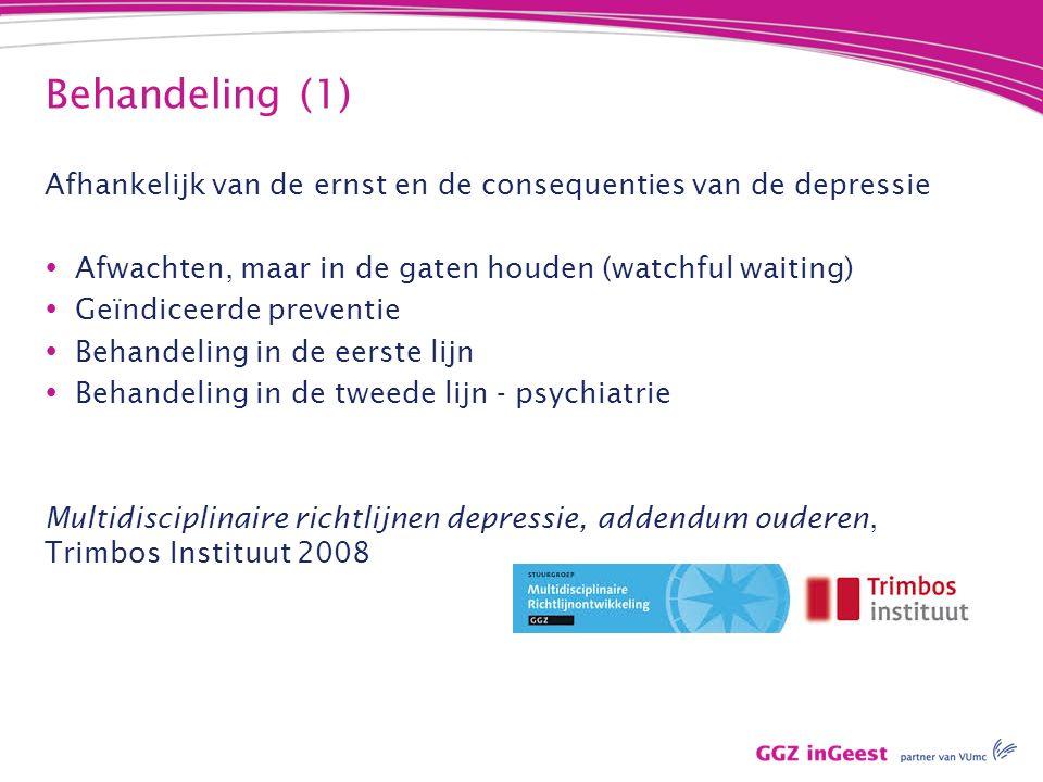 Behandeling (1) Afhankelijk van de ernst en de consequenties van de depressie  Afwachten, maar in de gaten houden (watchful waiting)  Geïndiceerde preventie  Behandeling in de eerste lijn  Behandeling in de tweede lijn - psychiatrie Multidisciplinaire richtlijnen depressie, addendum ouderen, Trimbos Instituut 2008