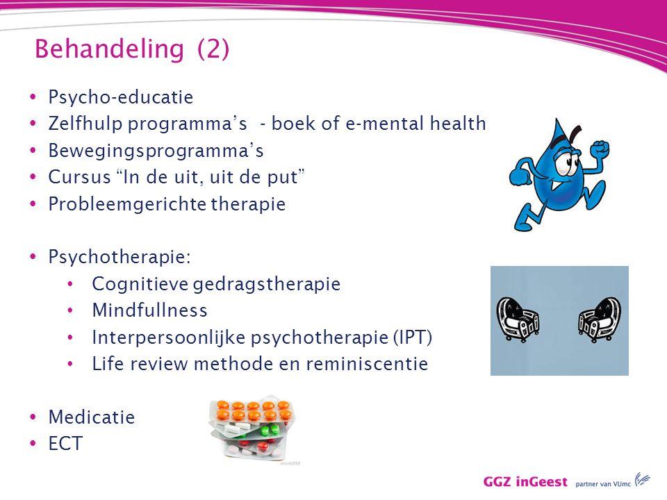 Behandeling (2)  Psycho-educatie  Zelfhulp programma's - boek of e-mental health  Bewegingsprogramma's  Cursus In de uit, uit de put  Probleemgerichte therapie  Psychotherapie: Cognitieve gedragstherapie Mindfullness Interpersoonlijke psychotherapie (IPT) Life review methode en reminiscentie  Medicatie  ECT